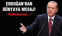 Erdoğan'dan Dünyaya Mesaj! Reddediyorum.