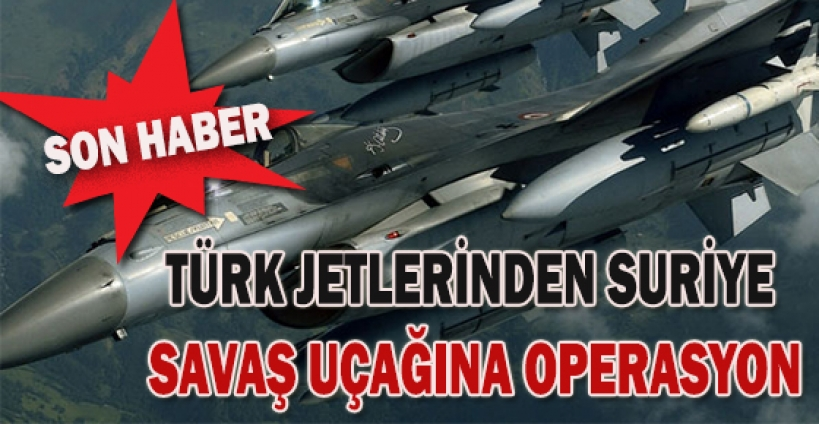 Türk jetlerinden Suriye savaş uçağına operasyon!