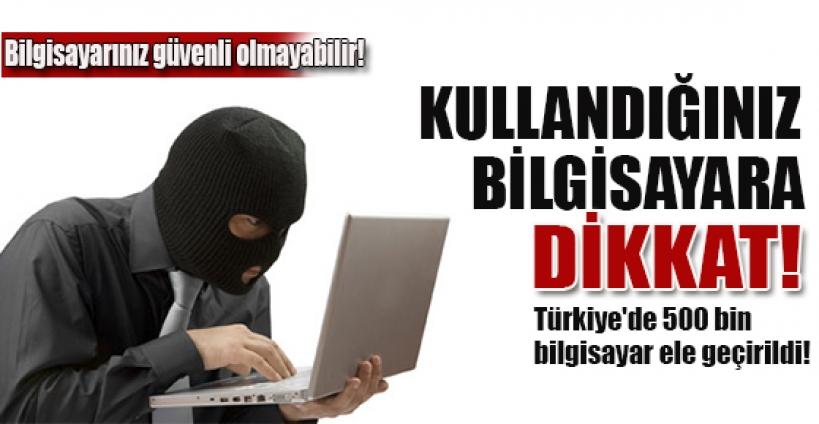 Türkiye'de 500 bin bilgisayar ele geçirildi