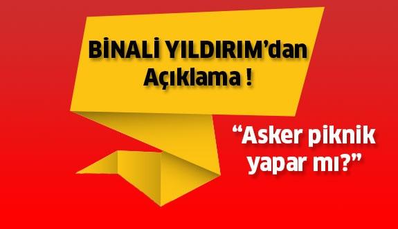 """Başbakan Binali Yıldırım'dan Açıklama: """"Asker Piknik Yapar mı?"""""""
