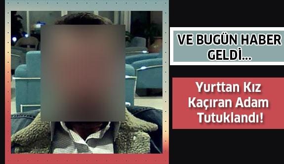 Yurttan Kız Kaçıran Adam Tutuklandı: 'Ne yaptıysam sevdiğimden' dedi