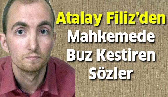 Atalay Filiz'den mahkemede buz kestiren sözler