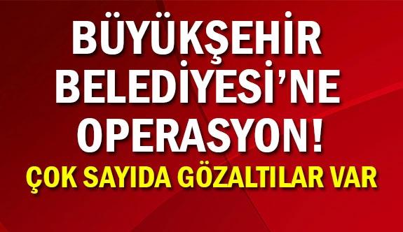 Büyükşehir Belediyesi'ne Operasyon! Gözaltılar var...