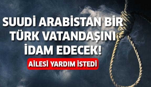 Suudi Arabistan Türk Vatandaşını İdam Edecek!