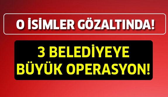 3 Belediyeye büyük operasyon!