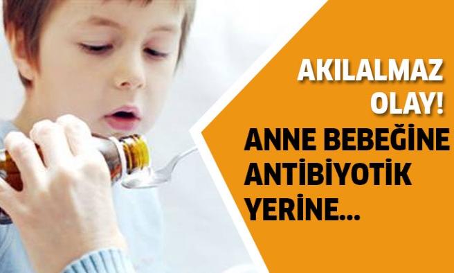 Yanlışlıkla çocuğuna antibiyotik yerine...