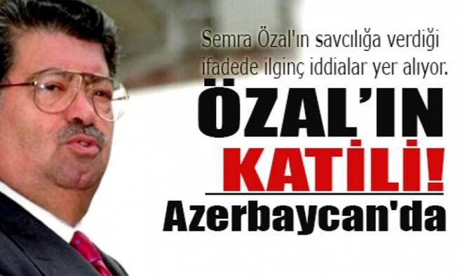 Semra Özal: Özal'ın katili Azerbaycan'da