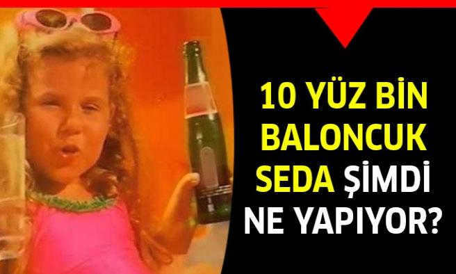 '10 yüz bin milyon baloncuk' Seda'yı hatırladınız mı ?