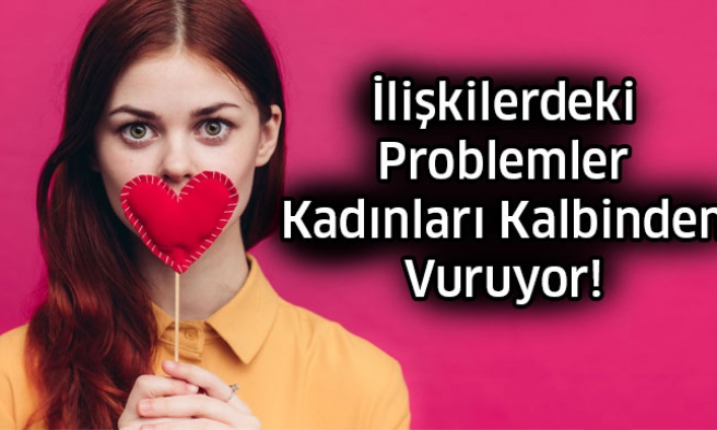 O Problemler Kadınları Kalbinden Vuruyor!