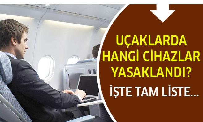 Uçaklarda hangi cihazlar yasaklandı işte eşyaların tam listesi