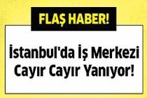 İstanbul'da İş Merkezinde Yangın!