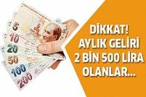 Aylık geliri 2 Bin 500 lira olanlar dikkat!