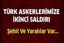 Türk Askerine İkinci Saldırı:Şehit ve yaralılar var...